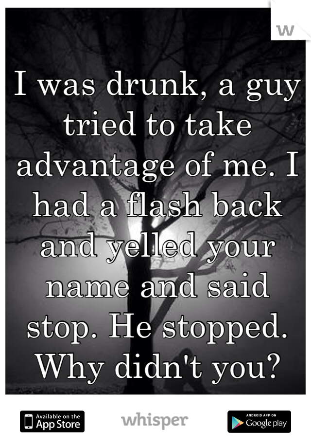 I was drunk, a guy tried to take advantage of me. I had a flash back and yelled your name and said stop. He stopped. Why didn't you?