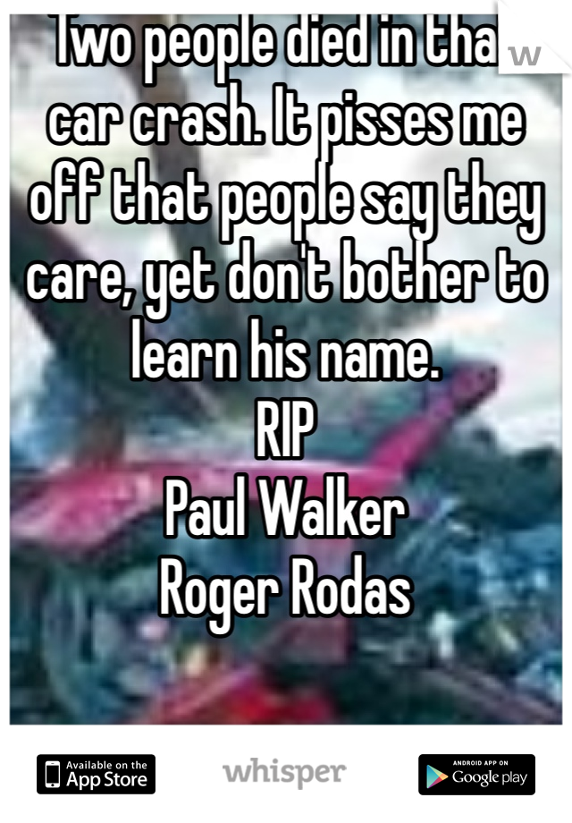 Two people died in that car crash. It pisses me off that people say they care, yet don't bother to learn his name.  RIP Paul Walker  Roger Rodas