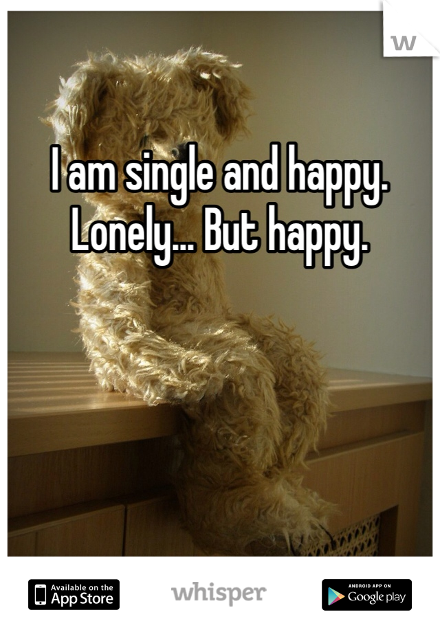 I am single and happy. Lonely... But happy.