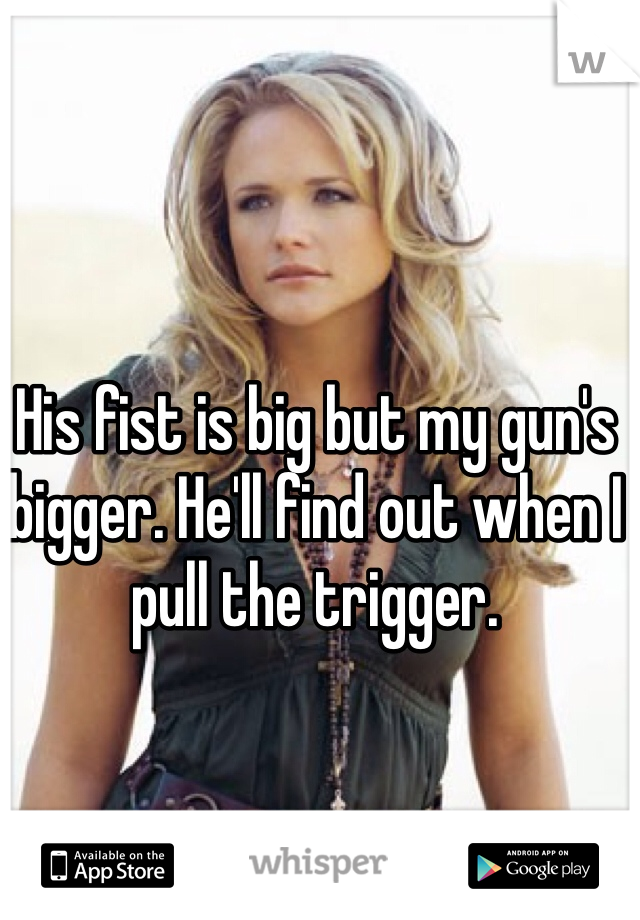 His fist is big but my gun's bigger. He'll find out when I pull the trigger.
