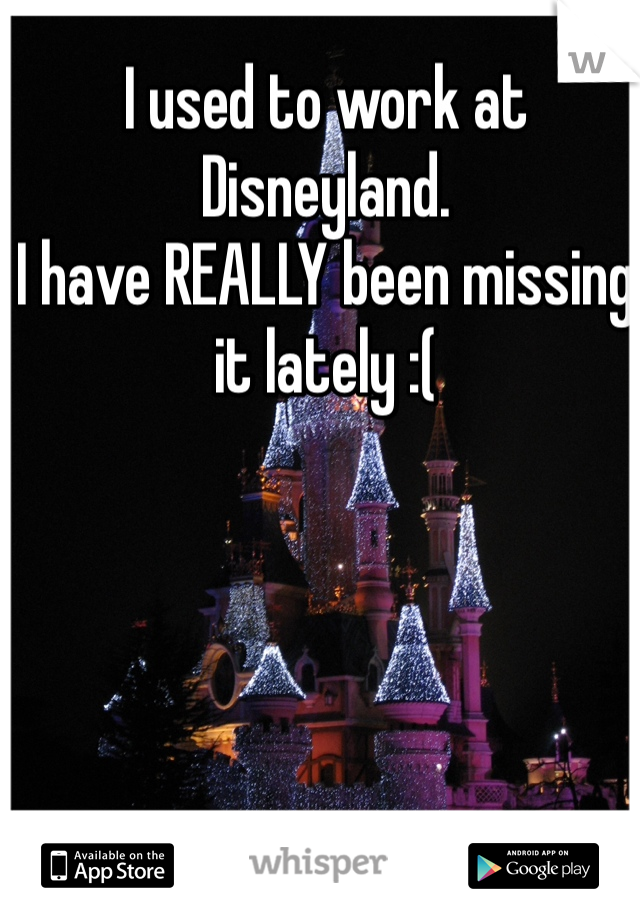 I used to work at Disneyland.  I have REALLY been missing it lately :(