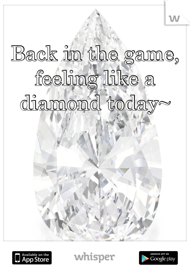 Back in the game, feeling like a diamond today~