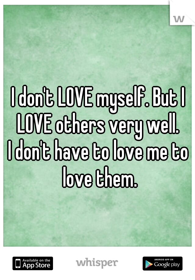 I don't LOVE myself. But I LOVE others very well.   I don't have to love me to love them.