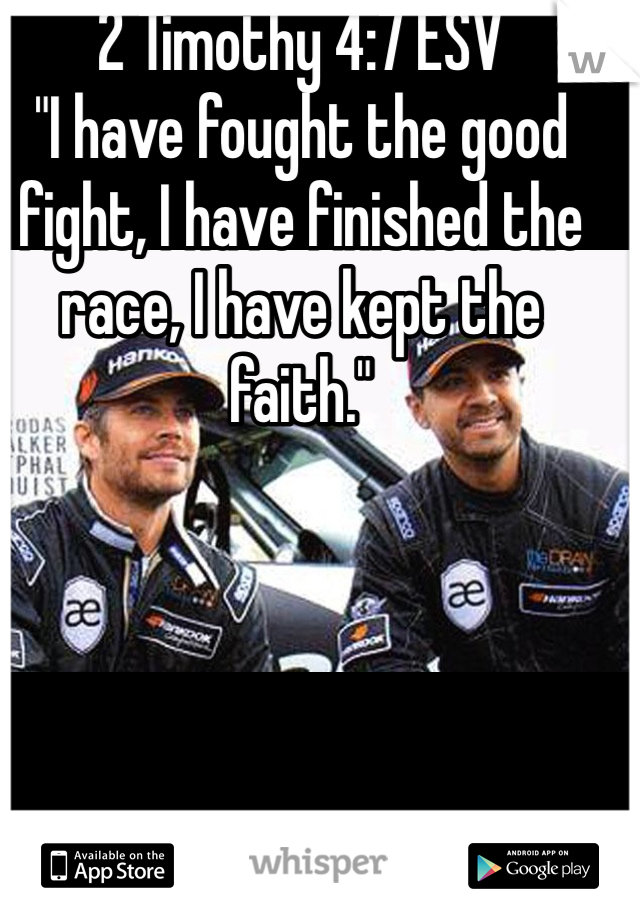 """2 Timothy 4:7 ESV  """"I have fought the good fight, I have finished the race, I have kept the faith."""""""