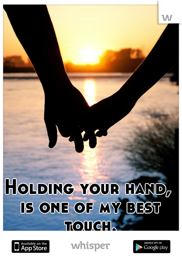 Holding your hand, is one of my best touch.
