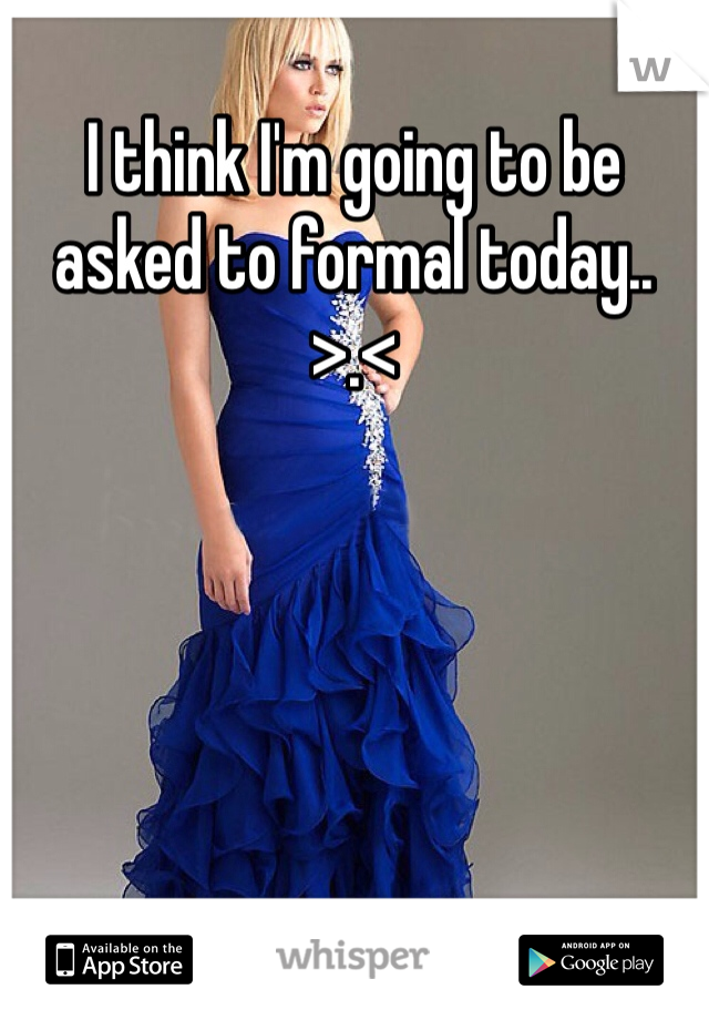 I think I'm going to be asked to formal today.. >.<