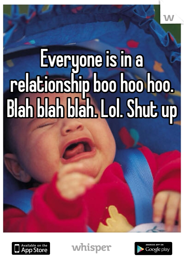 Everyone is in a relationship boo hoo hoo. Blah blah blah. Lol. Shut up