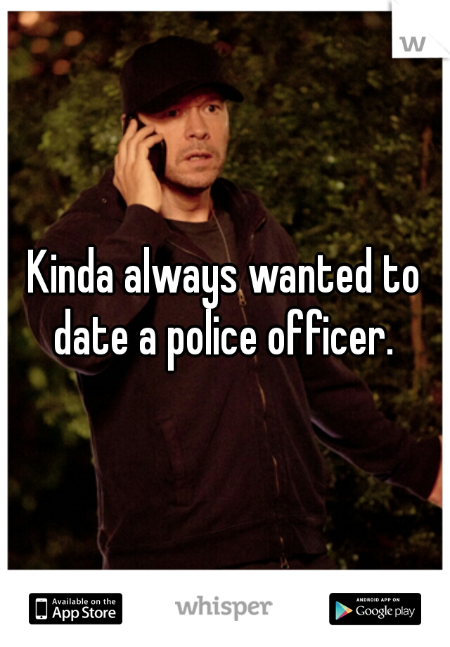Kinda always wanted to date a police officer.