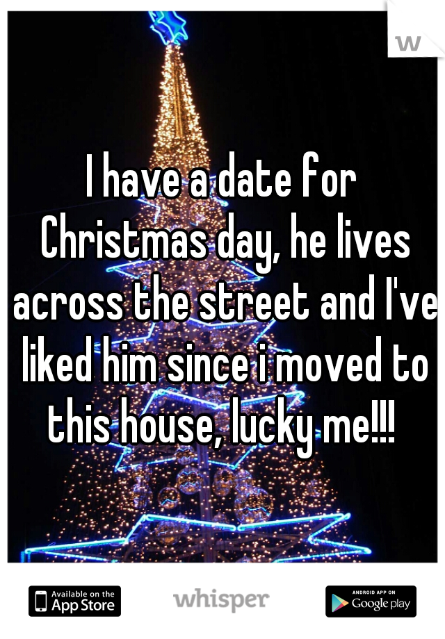 I have a date for Christmas day, he lives across the street and I've liked him since i moved to this house, lucky me!!!