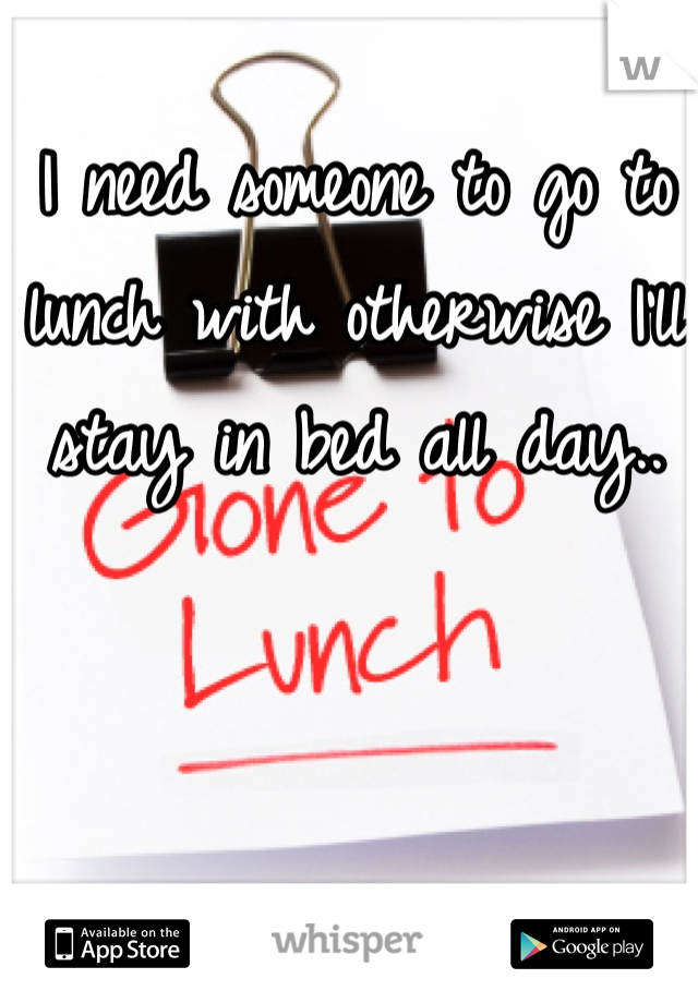 I need someone to go to lunch with otherwise I'll stay in bed all day..