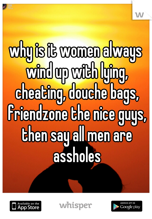 why is it women always wind up with lying, cheating, douche bags, friendzone the nice guys, then say all men are assholes