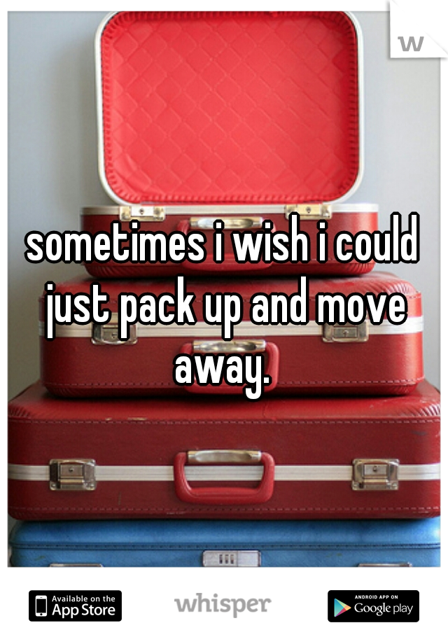 sometimes i wish i could just pack up and move away.