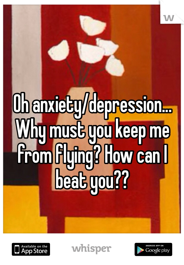 Oh anxiety/depression... Why must you keep me from flying? How can I beat you??