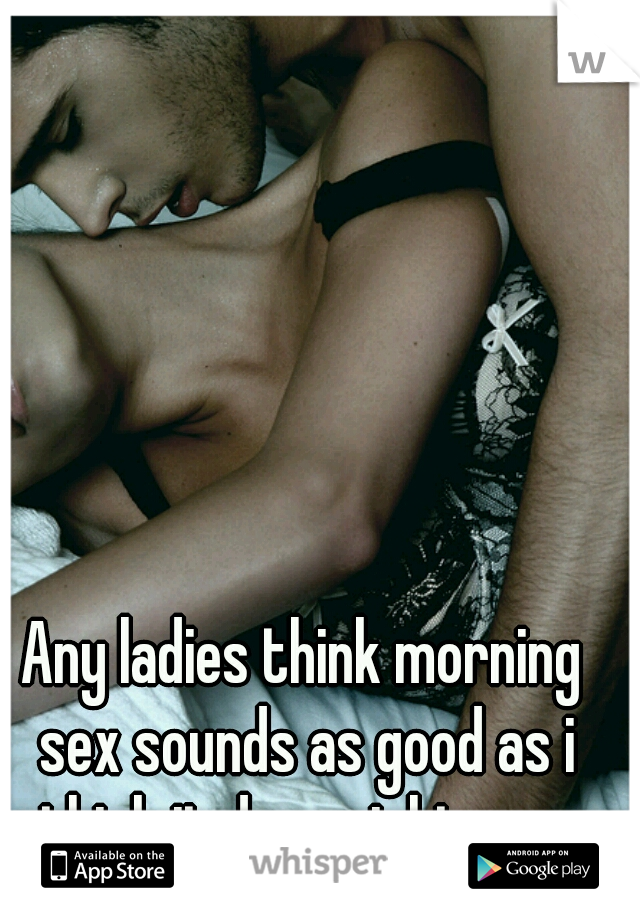 Any ladies think morning sex sounds as good as i think it does right now