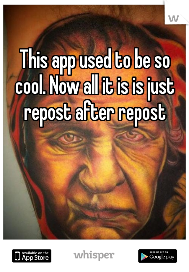 This app used to be so cool. Now all it is is just repost after repost