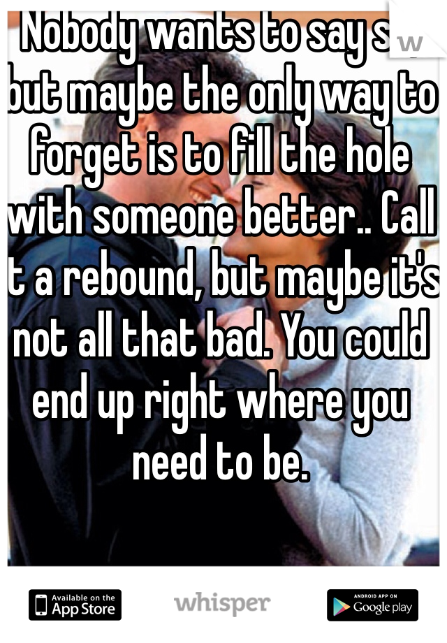 Nobody wants to say so, but maybe the only way to forget is to fill the hole with someone better.. Call it a rebound, but maybe it's not all that bad. You could end up right where you need to be.