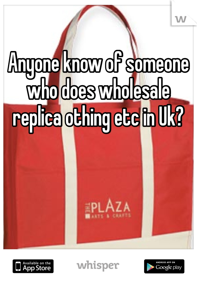 Anyone know of someone who does wholesale replica othing etc in Uk?