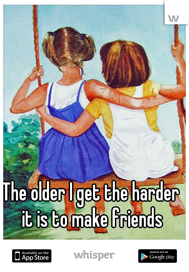 The older I get the harder it is to make friends