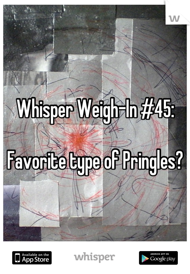 Whisper Weigh-In #45:  Favorite type of Pringles?