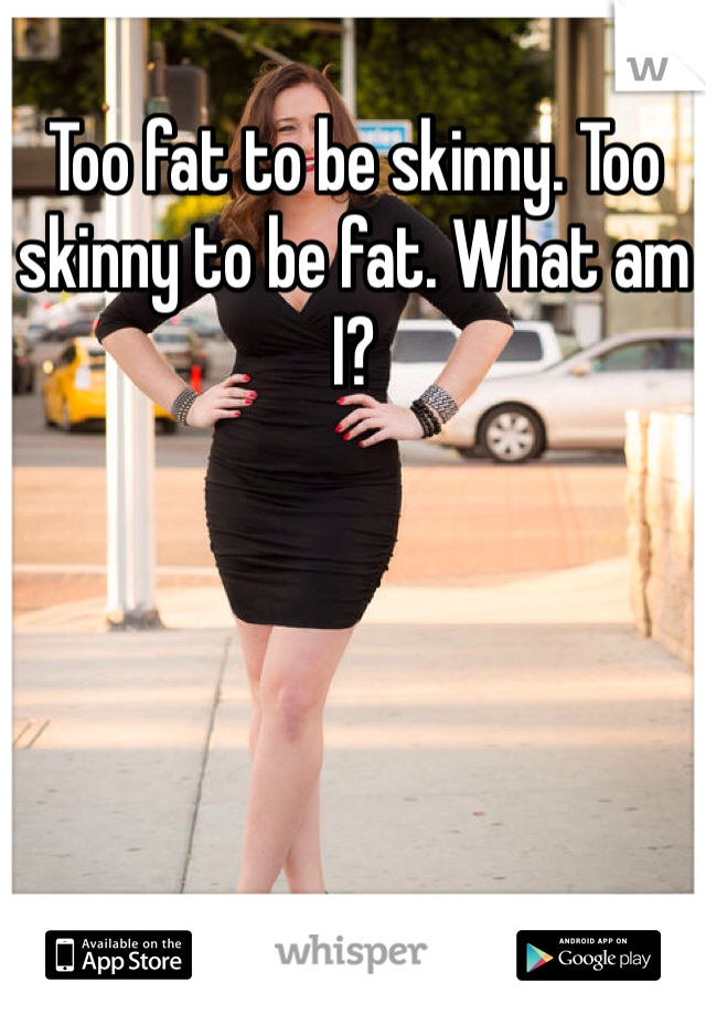 Too fat to be skinny. Too skinny to be fat. What am I?