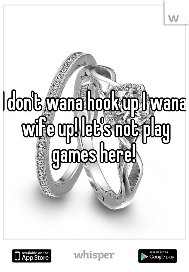 I don't wana hook up I wana wife up! let's not play games here!