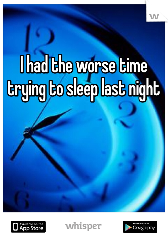 I had the worse time trying to sleep last night