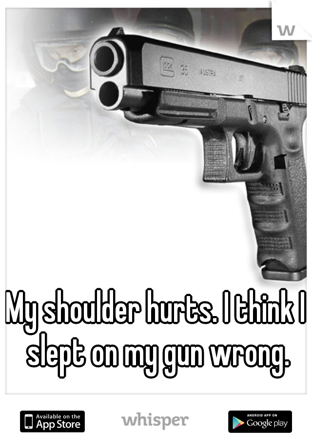 My shoulder hurts. I think I slept on my gun wrong.