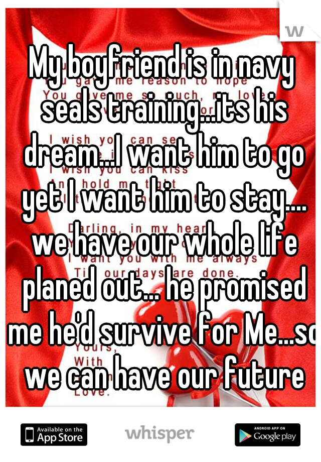 My boyfriend is in navy seals training...its his dream...I want him to go yet I want him to stay.... we have our whole life planed out... he promised me he'd survive for Me...so we can have our future