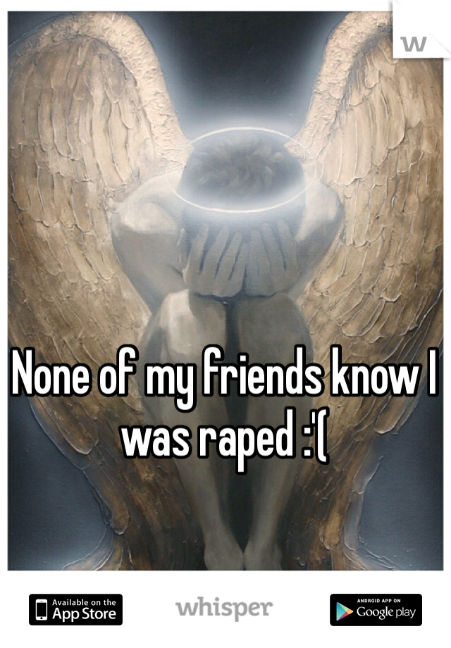 None of my friends know I was raped :'(