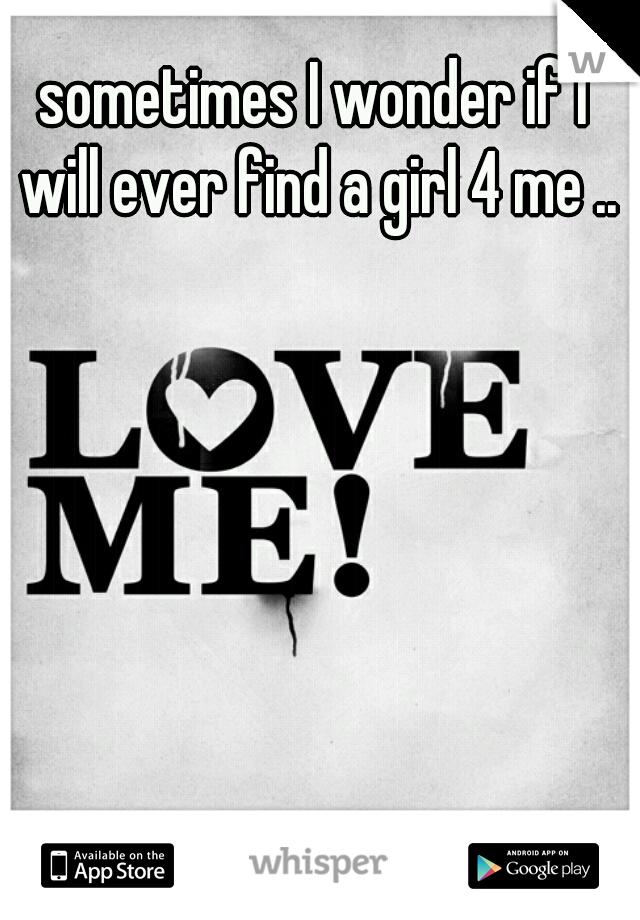 sometimes I wonder if I will ever find a girl 4 me ..