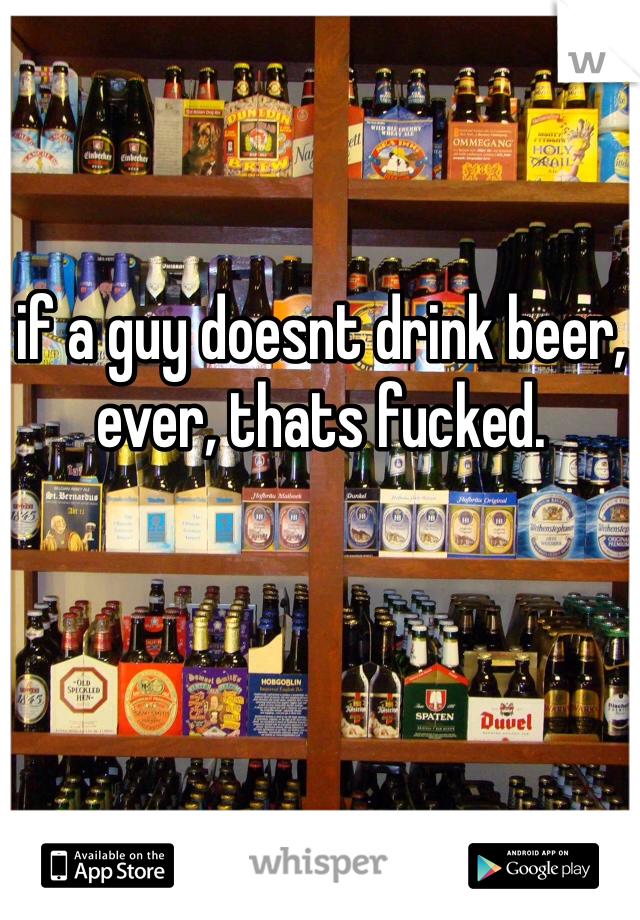 if a guy doesnt drink beer, ever, thats fucked.
