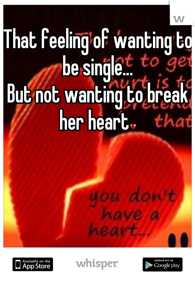 That feeling of wanting to be single... But not wanting to break her heart💔