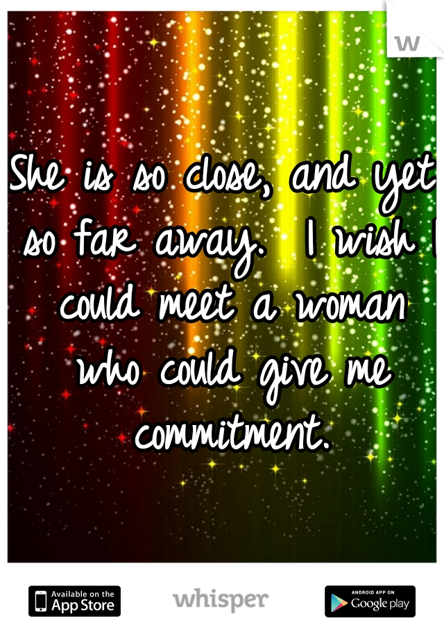 She is so close, and yet so far away.  I wish I could meet a woman who could give me commitment.