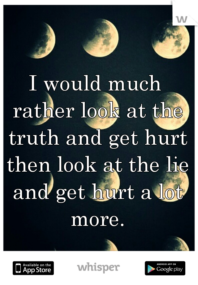 I would much rather look at the truth and get hurt then look at the lie and get hurt a lot more.