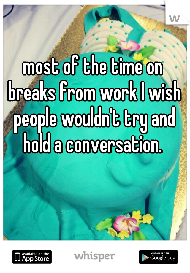 most of the time on breaks from work I wish people wouldn't try and hold a conversation.