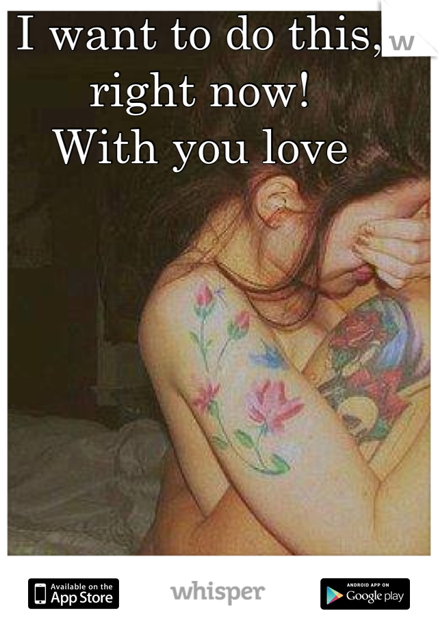 I want to do this, right now!  With you love