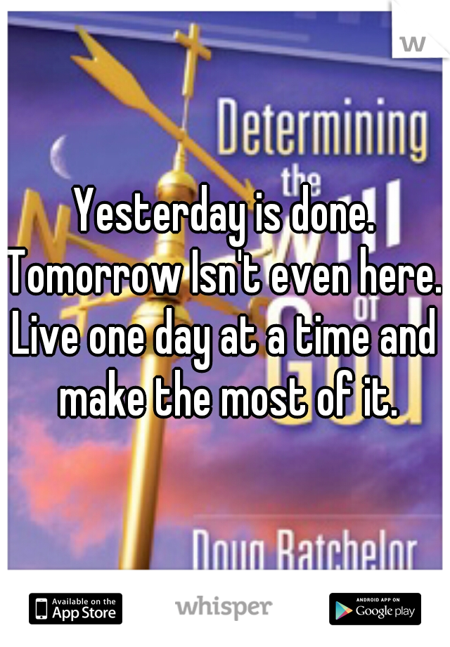 Yesterday is done. Tomorrow Isn't even here. Live one day at a time and make the most of it.