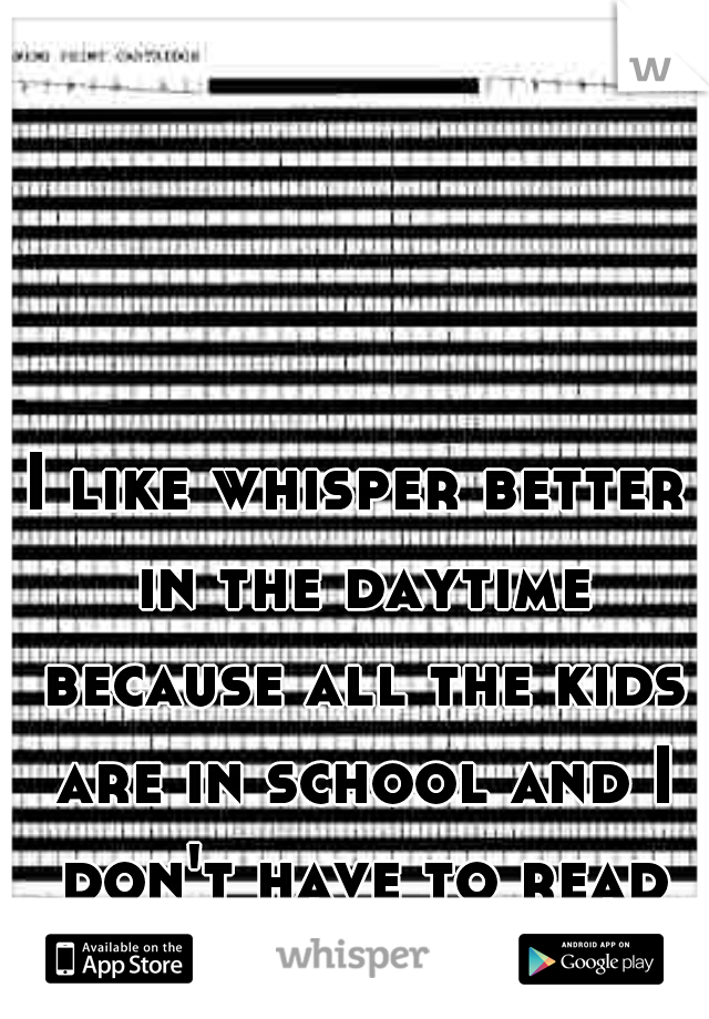 I like whisper better in the daytime because all the kids are in school and I don't have to read there bullshit