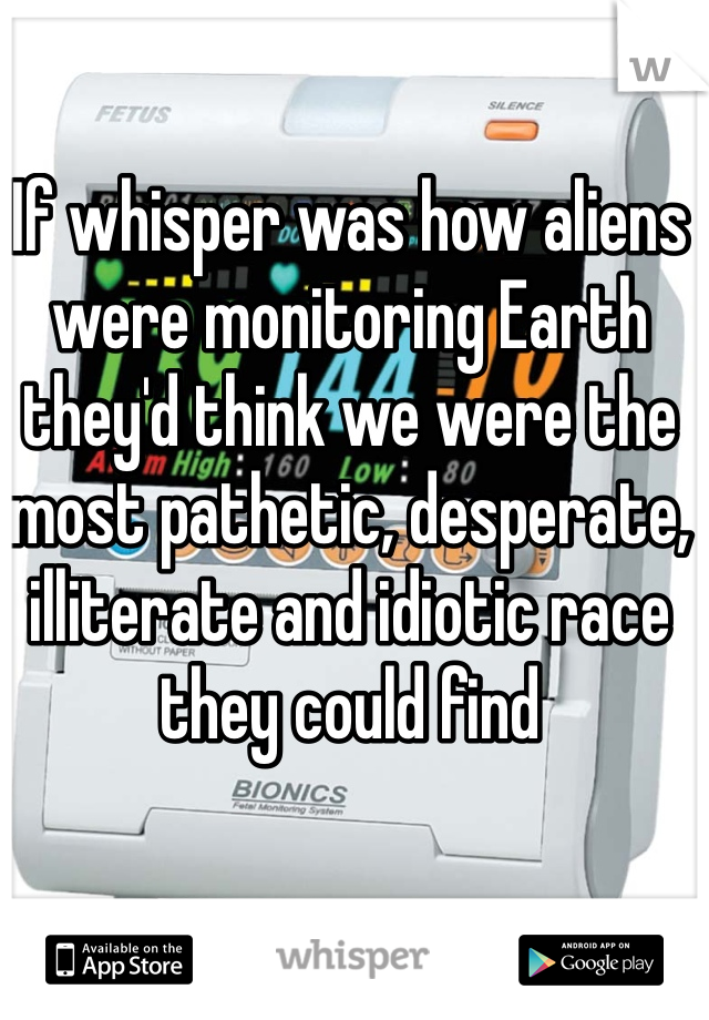 If whisper was how aliens were monitoring Earth they'd think we were the most pathetic, desperate, illiterate and idiotic race they could find