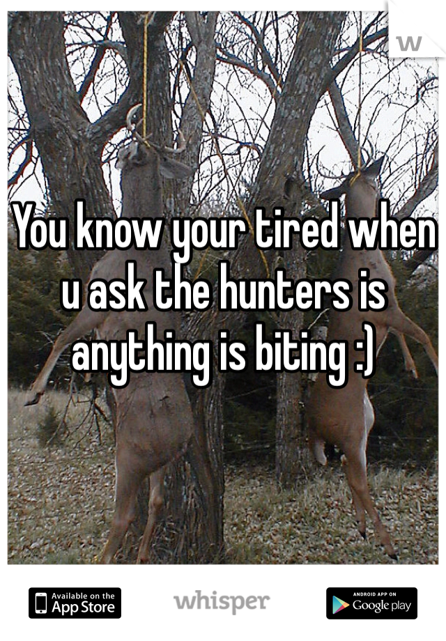 You know your tired when u ask the hunters is anything is biting :)