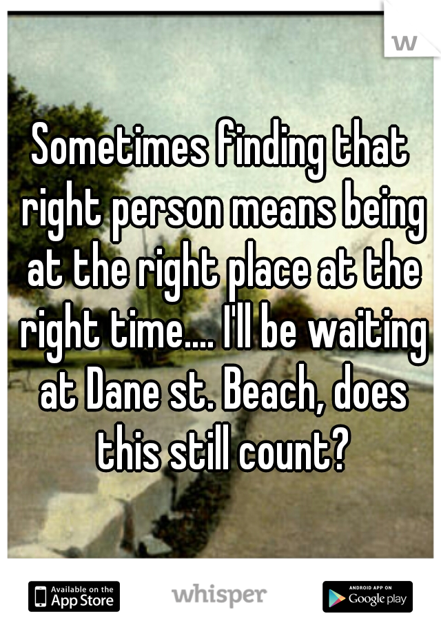 Sometimes finding that right person means being at the right place at the right time.... I'll be waiting at Dane st. Beach, does this still count?