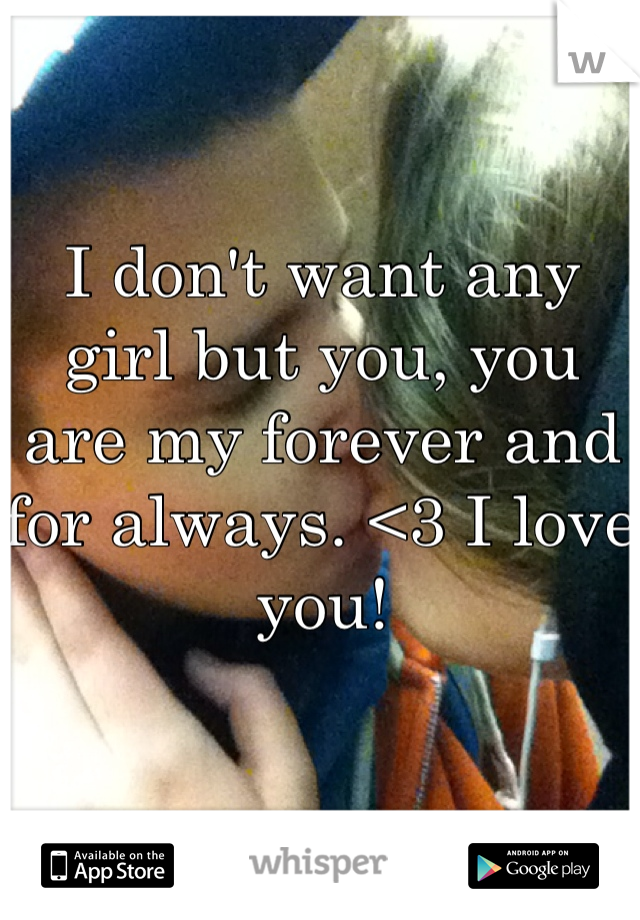 I don't want any girl but you, you are my forever and for always. <3 I love you!
