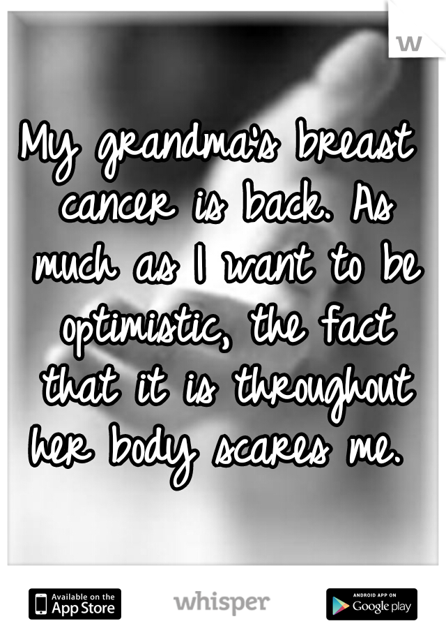 My grandma's breast cancer is back. As much as I want to be optimistic, the fact that it is throughout her body scares me.