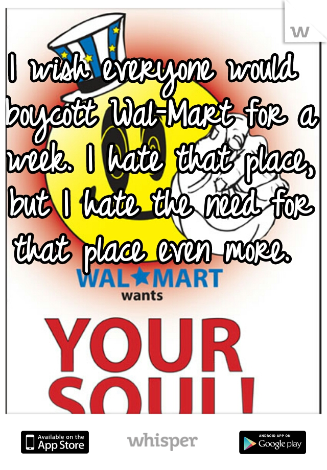 I wish everyone would boycott Wal-Mart for a week. I hate that place, but I hate the need for that place even more.
