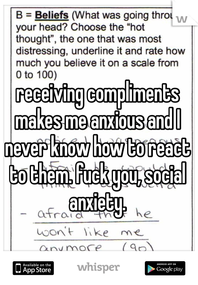 receiving compliments makes me anxious and I never know how to react to them. fuck you, social anxiety.