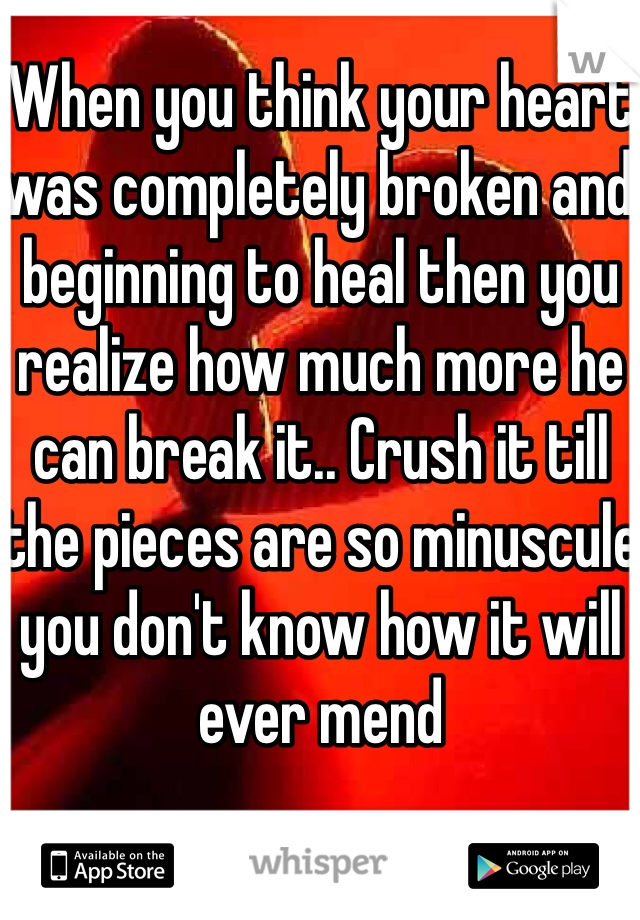 When you think your heart was completely broken and beginning to heal then you realize how much more he can break it.. Crush it till the pieces are so minuscule you don't know how it will ever mend