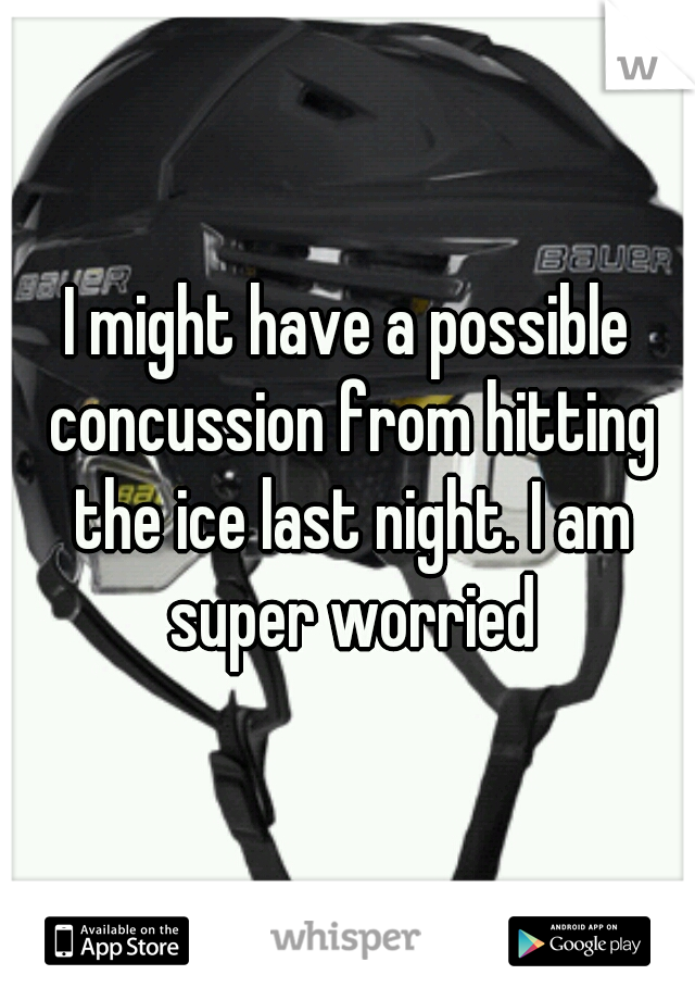 I might have a possible concussion from hitting the ice last night. I am super worried