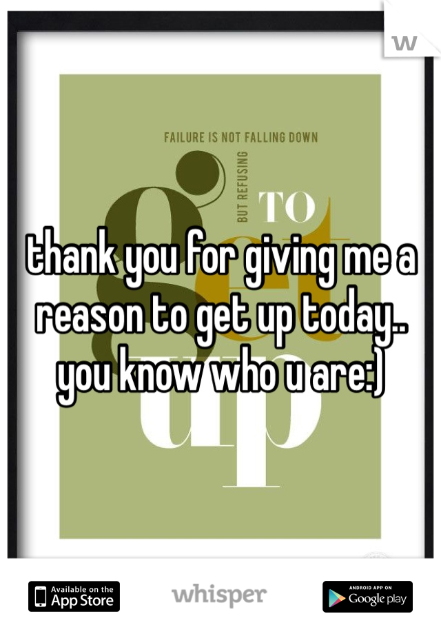 thank you for giving me a reason to get up today.. you know who u are:)