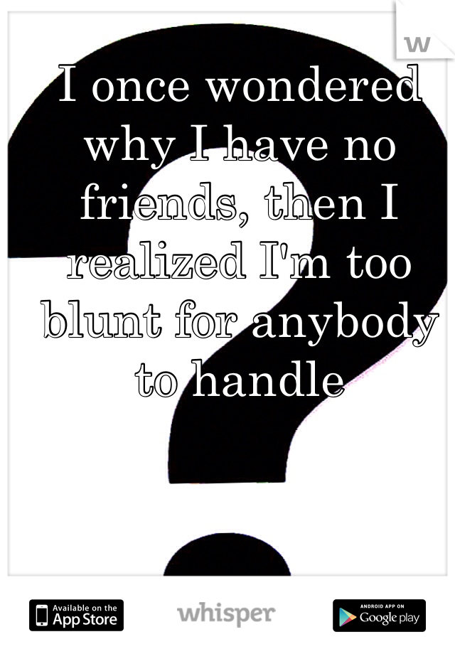 I once wondered why I have no friends, then I realized I'm too blunt for anybody to handle