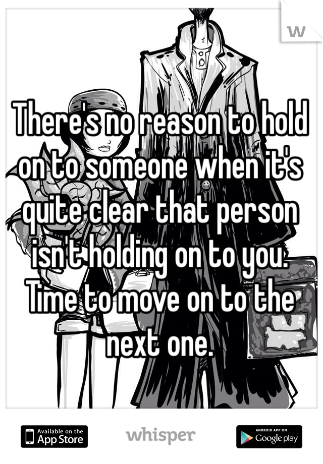 There's no reason to hold on to someone when it's quite clear that person isn't holding on to you. Time to move on to the next one.